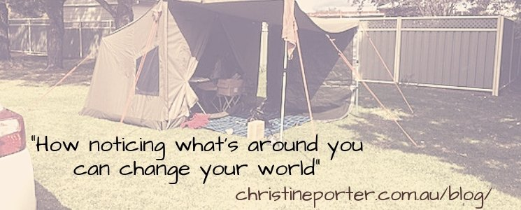 "Photo of a tent with the words ""How noticing what's around you can change your world"" then a webaddress ChristinePorter.com.au/blog/"
