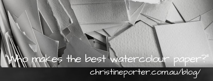 A photo of different sorts of paper with the title Who makes the best watercolour paper. Blog by Christine Porter with the web address