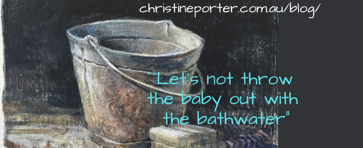 "A painting by Christine Porter of an old tin bucket and a piece of soap, on a dark background. Words over the say ""Let's not throw the baby out with the bathwater"" the ""Christine Porter .com.au/blog/"""